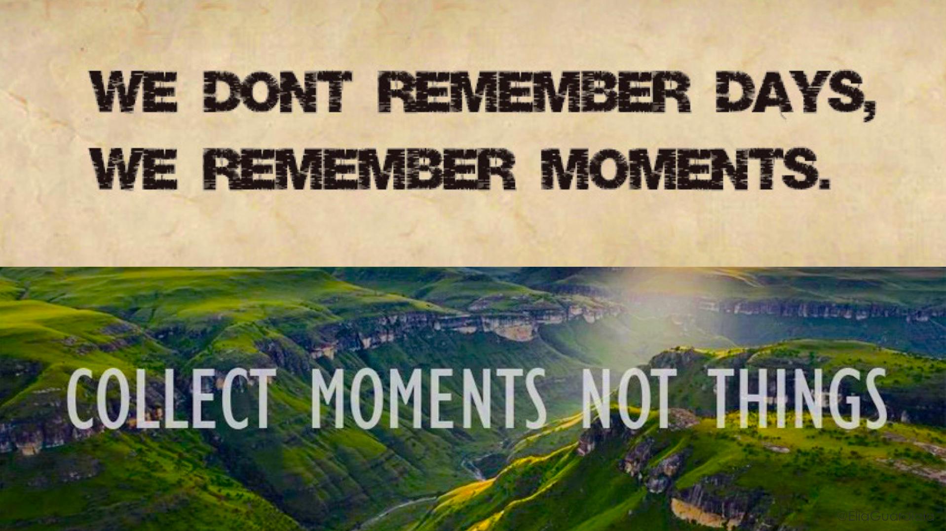 No recordamos días, recordamos momentos. Coleccionamos momentos, no cosas. Elia Guardiola