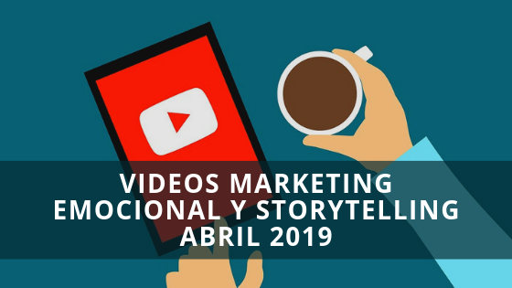 Videos Marketing Emocional y Storytelling Abril 2019